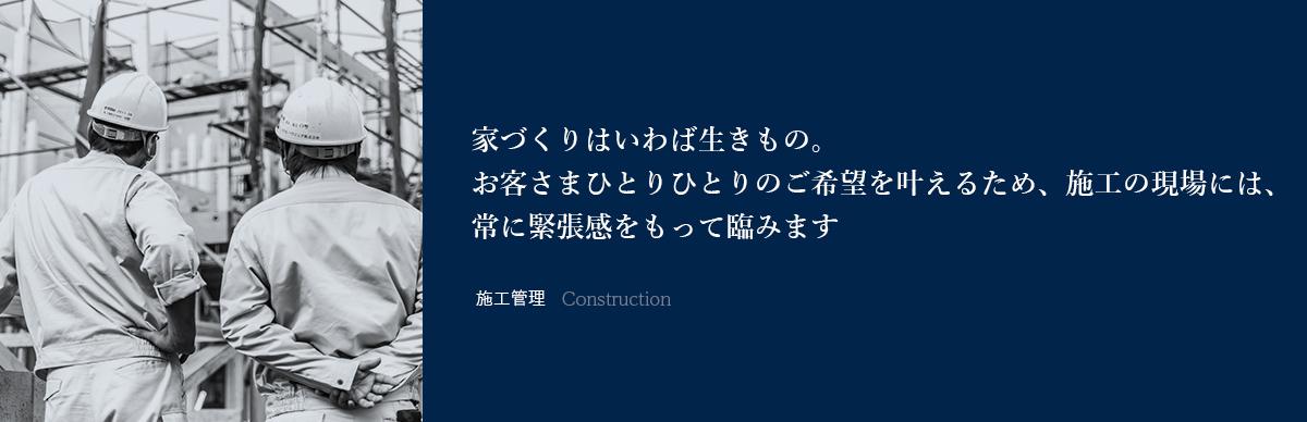 家づくりはいわば生きもの。お客さまひとりひとりのご希望を叶えるため、施工の現場には、常に緊張感をもって臨みます