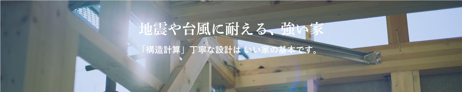 地震や台風に耐える、強い家。一棟一棟に必ず行う「耐震計算」。丁寧な設計はいい家の基本です。